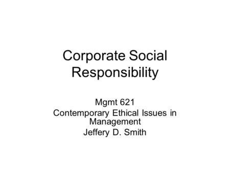 Corporate Social Responsibility Mgmt 621 Contemporary Ethical Issues in Management Jeffery D. Smith.