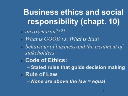 1 Business ethics and social responsibility (chapt. 10) an oxymoron?!?! What is GOOD vs. What is Bad! behaviour of business and the treatment of stakeholders.