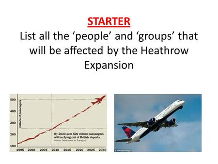 STARTER List all the 'people' and 'groups' that will be affected by the Heathrow Expansion.