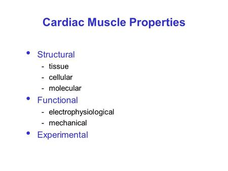 Cardiac Muscle Properties Structural -tissue -cellular -molecular Functional -electrophysiological -mechanical Experimental.