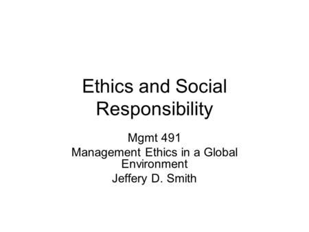Ethics and Social Responsibility Mgmt 491 Management Ethics in a Global Environment Jeffery D. Smith.