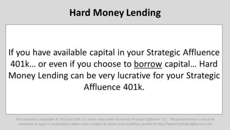 Hard Money Lending If you have available capital in your Strategic Affluence 401k… or even if you choose to borrow capital… Hard Money Lending can be very.