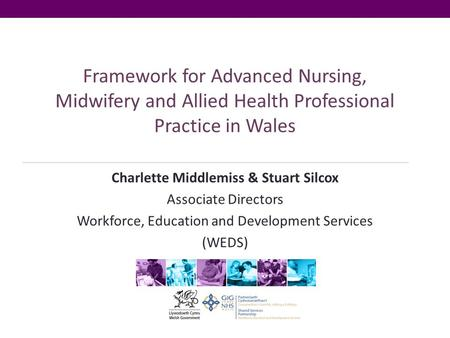 Framework for Advanced Nursing, Midwifery and Allied Health Professional Practice in Wales Charlette Middlemiss & Stuart Silcox Associate Directors Workforce,