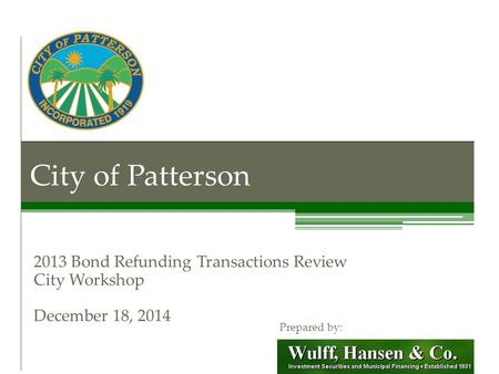 City of Patterson 2013 Bond Refunding Transactions Review City Workshop December 18, 2014 Prepared by: