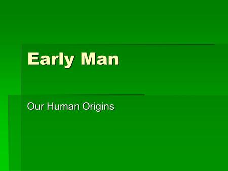 Early Man Our Human Origins. Warm up  What do you think early humans needed to do to survive?  What tools do you think early humans developed to survive?