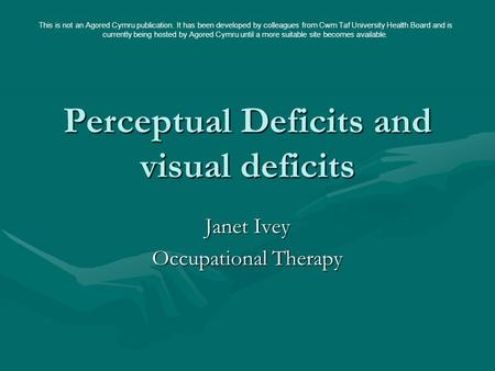 Perceptual Deficits and visual deficits Janet Ivey Occupational Therapy This is not an Agored Cymru publication. It has been developed by colleagues from.