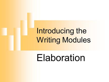 Introducing the Writing Modules Elaboration. Definition of Elaboration Elaboration means to tell the reader more using Specific words Extensions (phrases,