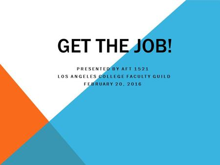 GET THE JOB! PRESENTED BY AFT 1521 LOS ANGELES COLLEGE FACULTY GUILD FEBRUARY 20, 2016.