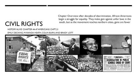 CIVIL RIGHTS HISTORY ALIVE! CHAPTER 44-47 AMERICANS CHPT. 21 EMILY DECKING, M1RANDA HEATH, COLIN BURN, AND BRADY LOTT Chapter Overview: after decades of.