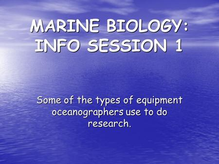 MARINE BIOLOGY: INFO SESSION 1 Some of the types of equipment oceanographers use to do research.