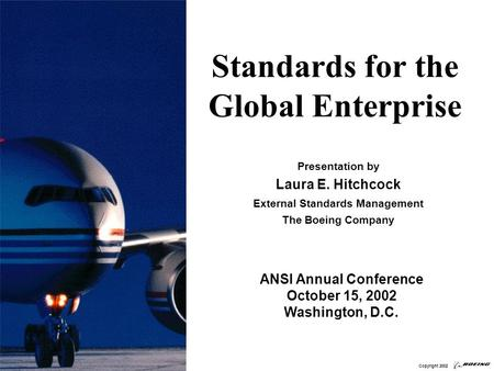 Standards for the Global Enterprise Presentation by Laura E. Hitchcock External Standards Management The Boeing Company ANSI Annual Conference October.