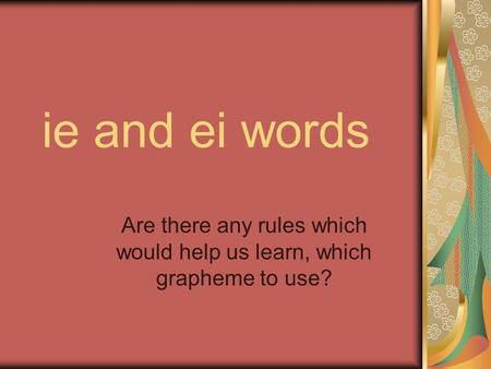 Ie and ei words Are there any rules which would help us learn, which grapheme to use?