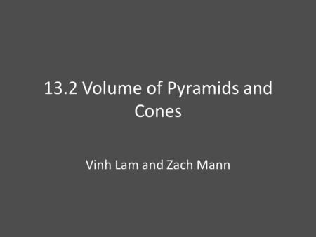 13.2 Volume of Pyramids and Cones Vinh Lam and Zach Mann.