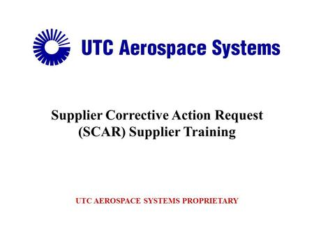 Supplier Corrective Action Request (SCAR) Supplier Training UTC AEROSPACE SYSTEMS PROPRIETARY.