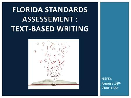 NEFEC August 14 th 9:00-4:00 FLORIDA STANDARDS ASSESSEMENT : TEXT-BASED WRITING.