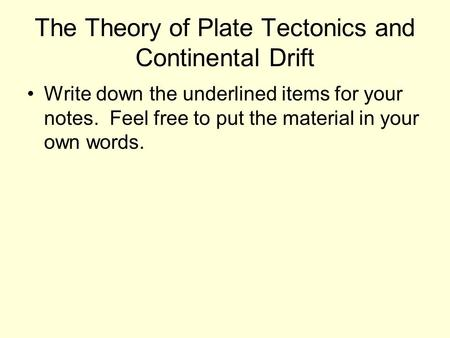 The Theory of Plate Tectonics and Continental Drift Write down the underlined items for your notes. Feel free to put the material in your own words.