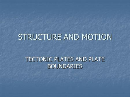 STRUCTURE AND MOTION TECTONIC PLATES AND PLATE BOUNDARIES.