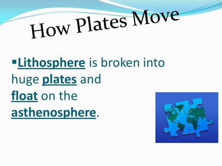  Lithosphere is broken into huge plates and float on the asthenosphere. How Plates Move.