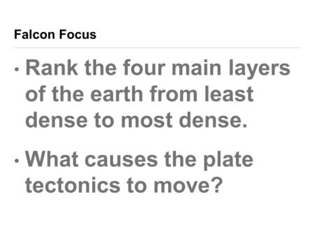 Falcon Focus Rank the four main layers of the earth from least dense to most dense. What causes the plate tectonics to move?