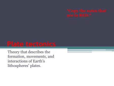 Plate tectonics Theory that describes the formation, movements, and interactions of Earth's lithospheres' plates. *Copy the notes that are in RED.*