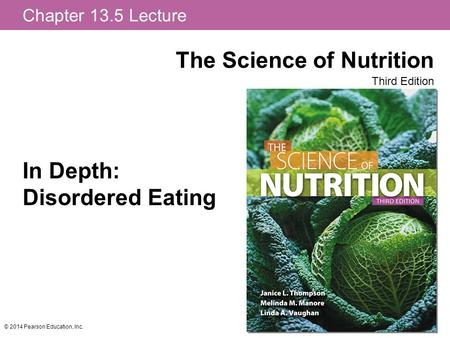 Chapter 13.5 Lecture The Science of Nutrition Third Edition © 2014 Pearson Education, Inc. In Depth: Disordered Eating.