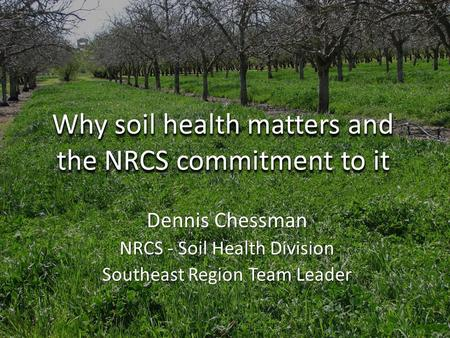 Why soil health matters and the NRCS commitment to it Dennis Chessman NRCS - Soil Health Division Southeast Region Team Leader.