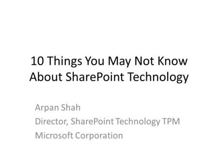 10 Things You May Not Know About SharePoint Technology Arpan Shah Director, SharePoint Technology TPM Microsoft Corporation.