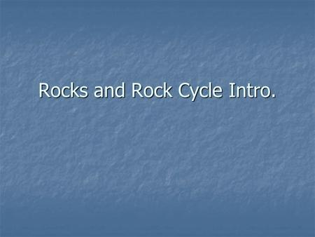 Rocks and Rock Cycle Intro. The Rock Cycle Illustrates relationships between 3 rock types & their methods of formation Illustrates relationships between.