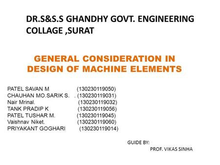 GENERAL CONSIDERATION IN DESIGN OF MACHINE ELEMENTS DR.S&S.S GHANDHY GOVT. ENGINEERING COLLAGE,SURAT PATEL SAVAN M (130230119050) CHAUHAN MO.SARIK S..