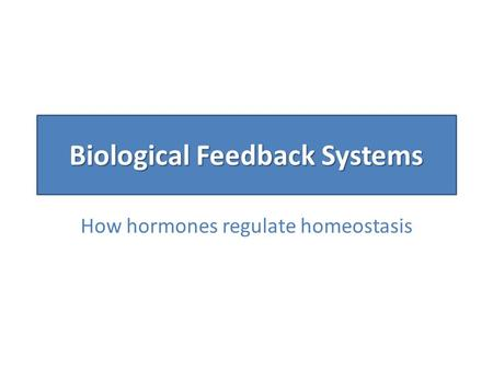 Biological Feedback Systems How hormones regulate homeostasis.