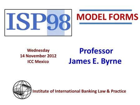 Institute of International Banking Law & Practice Wednesday 14 November 2012 ICC Mexico Professor James E. Byrne MODEL FORMS.