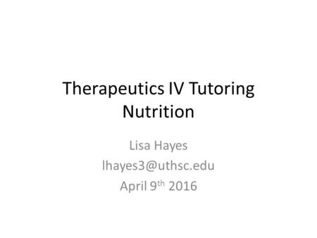 Therapeutics IV Tutoring Nutrition Lisa Hayes April 9 th 2016.