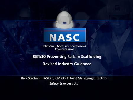 Rick Statham HAS Dip, CMIOSH (Joint Managing Director) Safety & Access Ltd SG4:10 Preventing Falls in Scaffolding Revised Industry Guidance.