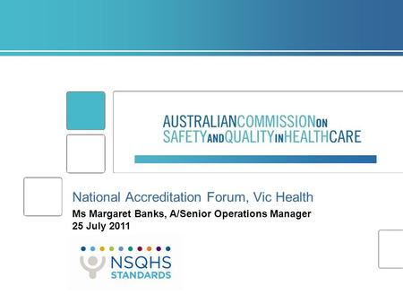 National Accreditation Forum, Vic Health Ms Margaret Banks, A/Senior Operations Manager 25 July 2011.