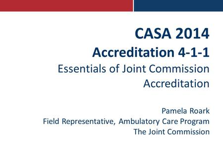 CASA 2014 Accreditation 4-1-1 Essentials of Joint Commission Accreditation Pamela Roark Field Representative, Ambulatory Care Program The Joint Commission.
