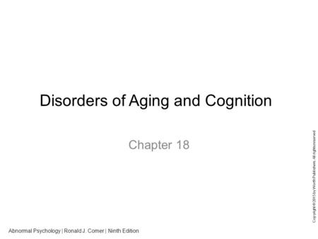 Abnormal Psychology | Ronald J. Comer | Ninth Edition Copyright © 2015 by Worth Publishers. All rights reserved Disorders of Aging and Cognition Chapter.