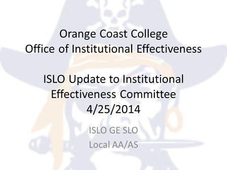 Orange Coast College Office of Institutional Effectiveness ISLO Update to Institutional Effectiveness Committee 4/25/2014 ISLO GE SLO Local AA/AS.