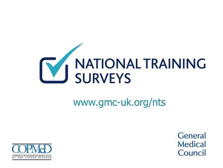 Www.gmc-uk.org/nts. Why the survey matters Your views count The survey is your opportunity to help improve the quality of postgraduate and foundation.
