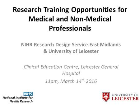 Research Training Opportunities for Medical and Non-Medical Professionals NIHR Research Design Service East Midlands & University of Leicester Clinical.