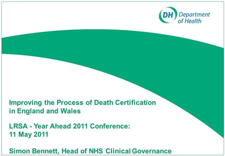 Improving the Process of Death Certification in England and Wales LRSA - Year Ahead 2011 Conference: 11 May 2011 Simon Bennett, Head of NHS Clinical Governance.