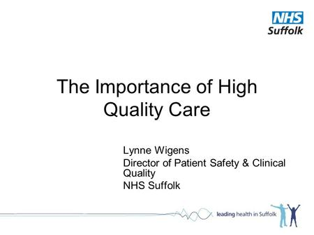 The Importance of High Quality Care Lynne Wigens Director of Patient Safety & Clinical Quality NHS Suffolk.