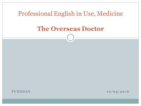 TUESDAY 10/05/2016 Professional English in Use, Medicine The Overseas Doctor.