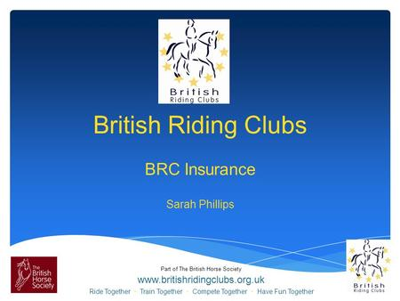 Part of The British Horse Society www.britishridingclubs.org.uk Ride Together Train Together Compete Together Have Fun Together British Riding Clubs BRC.