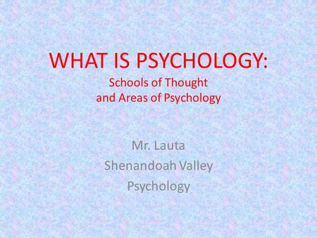 WHAT IS PSYCHOLOGY: Schools of Thought and Areas of Psychology Mr. Lauta Shenandoah Valley Psychology.