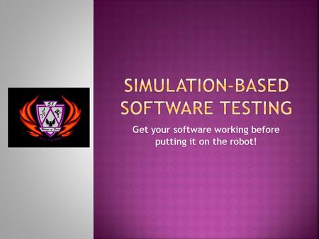 Get your software working before putting it on the robot!