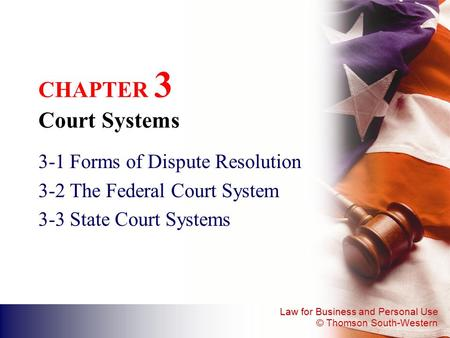 Law for Business and Personal Use © Thomson South-Western CHAPTER 3 Court Systems 3-1 Forms of Dispute Resolution 3-2 The Federal Court System 3-3 State.