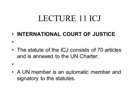 LECTURE 11 ICJ INTERNATIONAL COURT OF JUSTICE The statute of the ICJ consists of 70 articles and is annexed to the UN Charter. A UN member is an automatic.