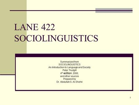1 LANE 422 SOCIOLINGUISTICS Summarized from SOCIOLINGUISTICS An Introduction to Language and Society Peter Trudgill 4 th edition. 2000, and other sources.