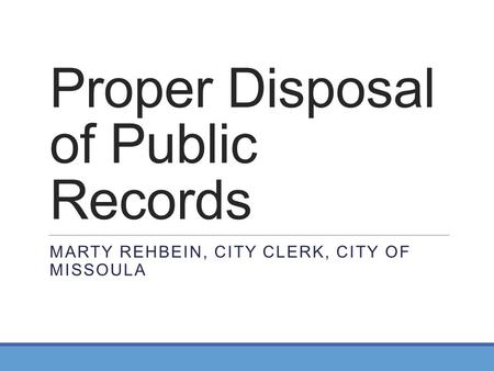 Proper Disposal of Public Records MARTY REHBEIN, CITY CLERK, CITY OF MISSOULA.