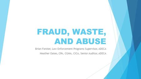 FRAUD, WASTE, AND ABUSE Brian Forster, Law Enforcement Programs Supervisor, ADECA Heather Oates, CPA, CGMA, CICA, Senior Auditor, ADECA.